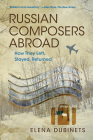 Russian Composers Abroad: How They Left, Stayed, Returned (Russian Music Studies) Cover Image