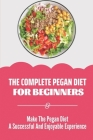 The Complete Pegan Diet For Beginners: Make The Pegan Diet A Successful And Enjoyable Experience: Pegan Diet Guide Cover Image