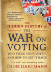 The Hidden History of the War on Voting: Who Stole Your Vote and How to Get It Back (The Thom Hartmann Hidden History Series #3) Cover Image