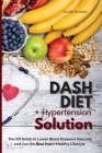 Dash Diet + Hypertension Solution: The 101 Guide to Lower Blood Pressure Naturally and Live the Best Heart-Healthy Lifestyle Cover Image