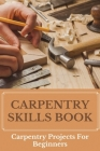 Carpentry Skills Book: Carpentry Projects For Beginners: What Do Carpenters Do Cover Image