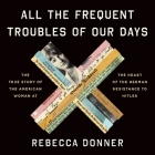 All the Frequent Troubles of Our Days: The True Story of the American Woman at the Heart of the German Resistance to Hitler Cover Image