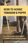 Keys To House Training A Puppy: The Tools And Equipment To Train Your Puppy Easier: How To Toilet Train A Puppy Cover Image