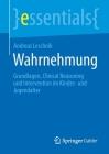 Wahrnehmung: Grundlagen, Clinical Reasoning Und Intervention Im Kindes- Und Jugendalter (Essentials) Cover Image