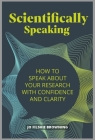 Scientifically Speaking: How to Speak about Your Research with Confidence and Clarity Cover Image