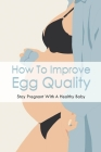 How To Improve Egg Quality: Stay Pregnant With A Healthy Baby: Cracking The Egg Myth Cover Image