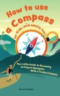 How to use a compass for kids (and adults too!): Your Little Guide to Becoming an Expert Navigator With a Trusty Compass Cover Image