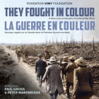 They Fought in Colour / La Guerre En Couleur: A New Look at Canada's First World War Effort / Nouveau Regard Sur Le Canada Dans La Première Guerre Mon Cover Image