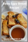 Baby Eggy Bread Recipe: Baking Easy and Delicious For Your Baby Cover Image