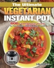 The Ultimate Vegetarian Instant Pot 2020: 600 Fast and Healthy Recipes for Your Favorite Electric Pressure Cooker Cover Image