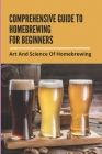Comprehensive Guide To Homebrewing For Beginners: Art And Science Of Homebrewing: Beginner Home Brewing Tips Cover Image