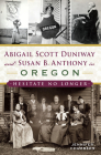 Abigail Scott Duniway and Susan B. Anthony in Oregon: Hesitate No Longer Cover Image