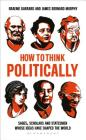 How to Think Politically: Sages, Scholars and Statesmen Whose Ideas Have Shaped the World Cover Image