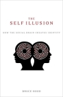 The Self Illusion: How the Social Brain Creates Identity Cover Image