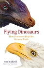 Flying Dinosaurs: How Fearsome Reptiles Became Birds Cover Image