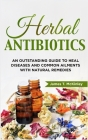 Herbal Antibiotics: An Outstanding Guide to Heal Diseases, Common Ailments with Natural Remedies Cover Image