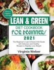 Lean & Green Diet Cookbook For Beginners 2021: The Beginner's Lean & Green Diet Guide with Delicious and Healthy Recipes to Rapidly Lose Weight and Ha Cover Image