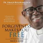 Forgiveness Makes You Free Lib/E: A Dramatic Story of Healing and Reconciliation from the Heart of Rwanda Cover Image