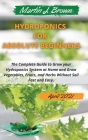 hydroponics for absolute beginners: The Complete Guide to Grow your Hydroponics System at Home and Grow Vegetables, Fruits, and Herbs Without Soil Fas Cover Image