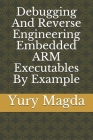 Debugging And Reverse Engineering Embedded ARM Executables By Example Cover Image