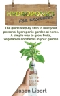 Hydroponics for beginners: A Step-by-Step Guide to Building Your Personal Hydroponic Garden at Home. A Simple Way to Grow Fruits, Vegetables, and Cover Image