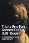Tricks And Fun Games To Play With Dogs: Puppy Exercise & Activities For Training Your Puppy: Simple Ways To Keep Your Dog Busy Indoors Cover Image