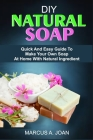 DIY Natural Soap: Quick And Easy Guide To Make Your Own Soap At Home With Natural Ingredient Cover Image