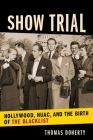 Show Trial: Hollywood, HUAC, and the Birth of the Blacklist (Film and Culture) Cover Image