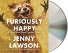 Furiously Happy: A Funny Book about Horrible Things Cover Image