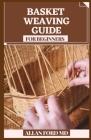 Basket Weaving Guide for Beginners: All the Abilities and Devices You Require to Begin (How To Rudiments) Cover Image