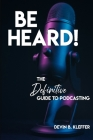 Be Heard! The Definitive Guide to Podcasting Cover Image