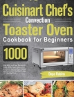 Cuisinart Chef's Convection Toaster Oven Cookbook for Beginners: 1000-Day Quick and Easy Recipes to Bake, Broil, Toast, Convection and More Impress Yo Cover Image