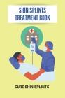 Shin Splints Treatment Book: Cure Shin Splints: Anterior Shin Splints Treatment Cover Image