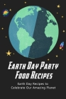 Earth Day Party Food Recipes: Earth Day Recipes to celebrate our amazing planet: Delicious food to celebrate party in Earth Day Cover Image