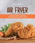 Air Fryer Cookbook for Beginners: Over 200 Flavor Filled Recipes For Beginners And Advanced Users Cover Image