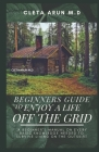 Beginners Guide to Enjoy a Life Off the Grid: A Beginner's manual on Every Basic Knowledge Needed to Survive Living On the Outskirt Cover Image