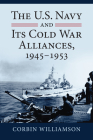 The U.S. Navy and Its Cold War Alliances, 1945-1953 Cover Image