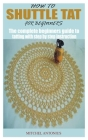 How to Shuttle Tat for Beginners: The complete beginners guide to tatting with step by step instruction Cover Image