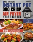 The Ultimate Instant Pot Duo Crisp Air Fryer Cookbook: 550 Crispy, Easy, Healthy, Fast & Fresh Recipes For Beginners And Advanced Users Cover Image