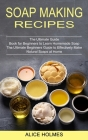 Soap Making Recipes: The Ultimate Beginners Guide to Effectively Make Natural Soaps at Home (The Ultimate Guide Book for Beginners to Learn Cover Image
