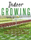 Indoor Growing: The Complete Guide to Indoor Gardening. Collection of Four Books: Hydroponics, Aquaponics for Beginners, Aeroponics an Cover Image