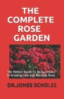 The Complete Rose Garden: The Perfect Guide To Be Successful In Growing, Care and Maintain Rose Cover Image