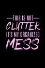 This is Not Clutter It's My Organized Mess: Ten Year Monthly Calendar- Funny Humorous Calendar for Busy Stay at Home Mom or Busy Working Mother Cover Image
