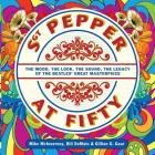Sgt. Pepper at Fifty: The Mood, the Look, the Sound, the Legacy of the Beatles' Great Masterpiece Cover Image