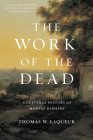 The Work of the Dead: A Cultural History of Mortal Remains Cover Image