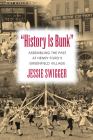 History Is Bunk: Assembling the Past at Henry Ford's Greenfield Village (Public History in Historical Perspective) Cover Image