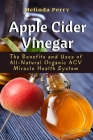 Apple Cider Vinegar: The Benefits and Uses of All-Natural Organic ACV Miracle Health System Cover Image
