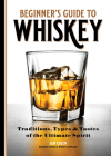 Beginner's Guide to Whiskey: Traditions, Types, and Tastes of the Ultimate Spirit Cover Image