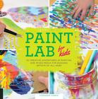 Paint Lab for Kids: 52 Creative Adventures in Painting and Mixed Media for Budding Artists of All Ages Cover Image
