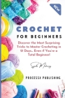 Crochet for Beginners: Discover the Most Surprising Tricks to Master Crocheting in 21 Days... Even if You're a Total Beginner! Cover Image